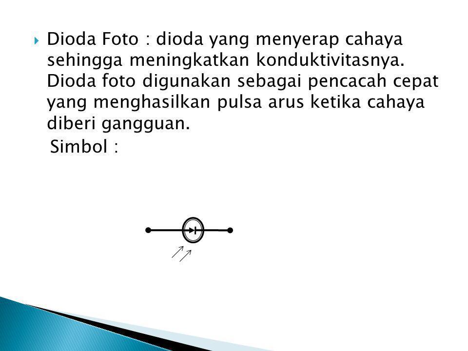  Dioda Foto : dioda yang menyerap cahaya sehingga meningkatkan konduktivitasnya.