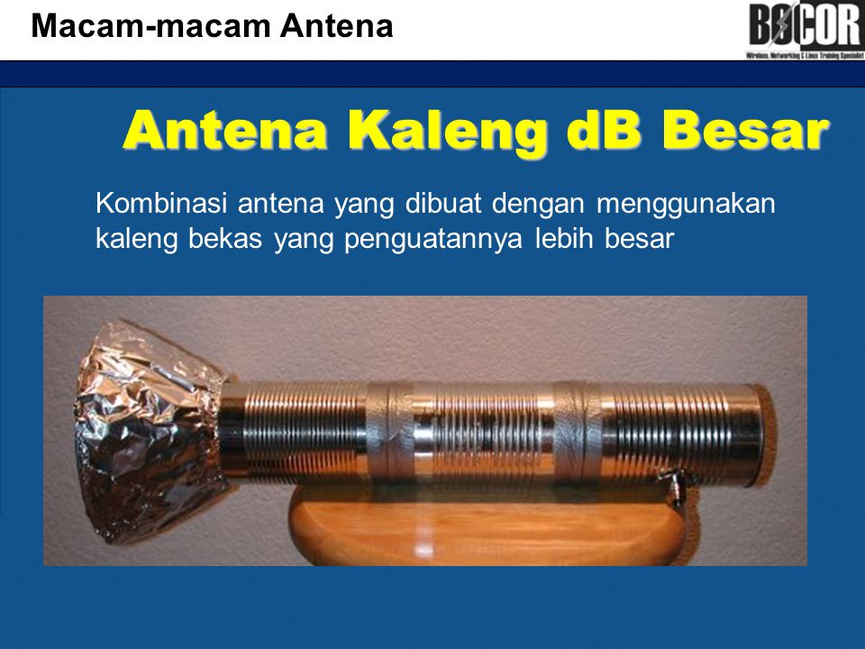 Antena Kaleng dB Besar Macam-macam Antena Kombinasi antena yang dibuat dengan menggunakan kaleng bekas yang penguatannya lebih besar