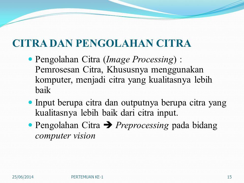 CITRA DAN PENGOLAHAN CITRA  Pengolahan Citra (Image Processing) : Pemrosesan Citra, Khususnya menggunakan komputer, menjadi citra yang kualitasnya lebih baik  Input berupa citra dan outputnya berupa citra yang kualitasnya lebih baik dari citra input.