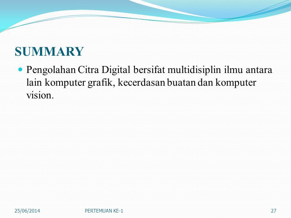 SUMMARY  Pengolahan Citra Digital bersifat multidisiplin ilmu antara lain komputer grafik, kecerdasan buatan dan komputer vision. 25/06/2014PERTEMUAN