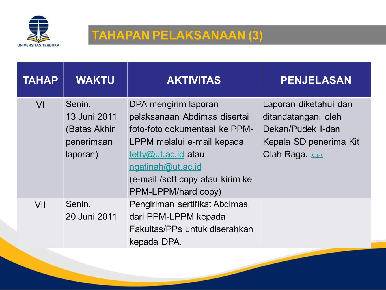 TAHAPAN PELAKSANAAN (3) TAHAPWAKTUAKTIVITASPENJELASAN VI Senin, 13 Juni 2011 (Batas Akhir penerimaan laporan) DPA mengirim laporan pelaksanaan Abdimas disertai foto-foto dokumentasi ke PPM- LPPM melalui e-mail kepada tetty@ut.ac.id atau ngatinah@ut.ac.id tetty@ut.ac.id ngatinah@ut.ac.id (e-mail /soft copy atau kirim ke PPM-LPPM/hard copy) Laporan diketahui dan ditandatangani oleh Dekan/Pudek I-dan Kepala SD penerima Kit Olah Raga.