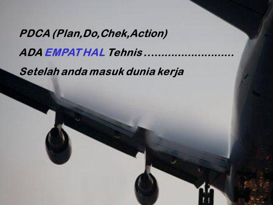 PDCA (Plan,Do,Chek,Action) ADA EMPAT HAL Tehnis........................... Setelah anda masuk dunia kerja