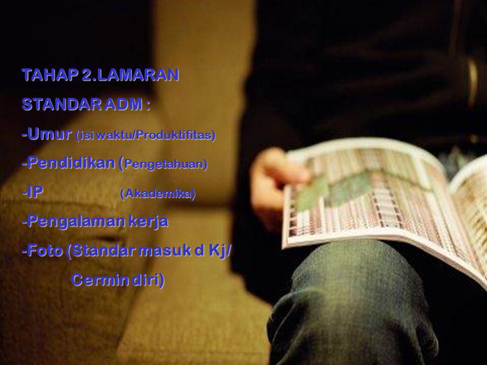 TAHAP 2.LAMARAN STANDAR ADM : -Umur (isi waktu/Produktifitas) -Pendidikan ( Pengetahuan) -IP (Akademika) -Pengalaman kerja -Foto (Standar masuk d Kj/