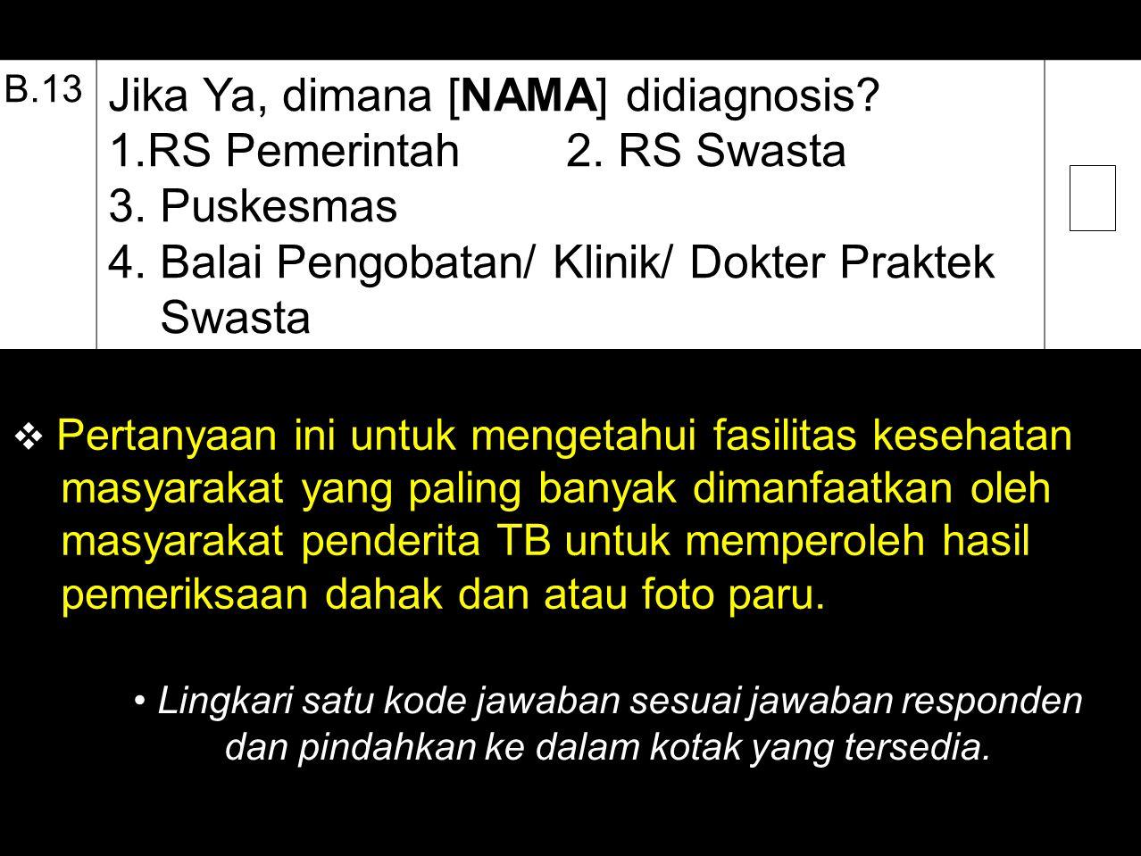 B.13 Jika Ya, dimana [NAMA] didiagnosis? 1.RS Pemerintah 2. RS Swasta 3. Puskesmas 4. Balai Pengobatan/ Klinik/ Dokter Praktek Swasta  Pertanyaan ini