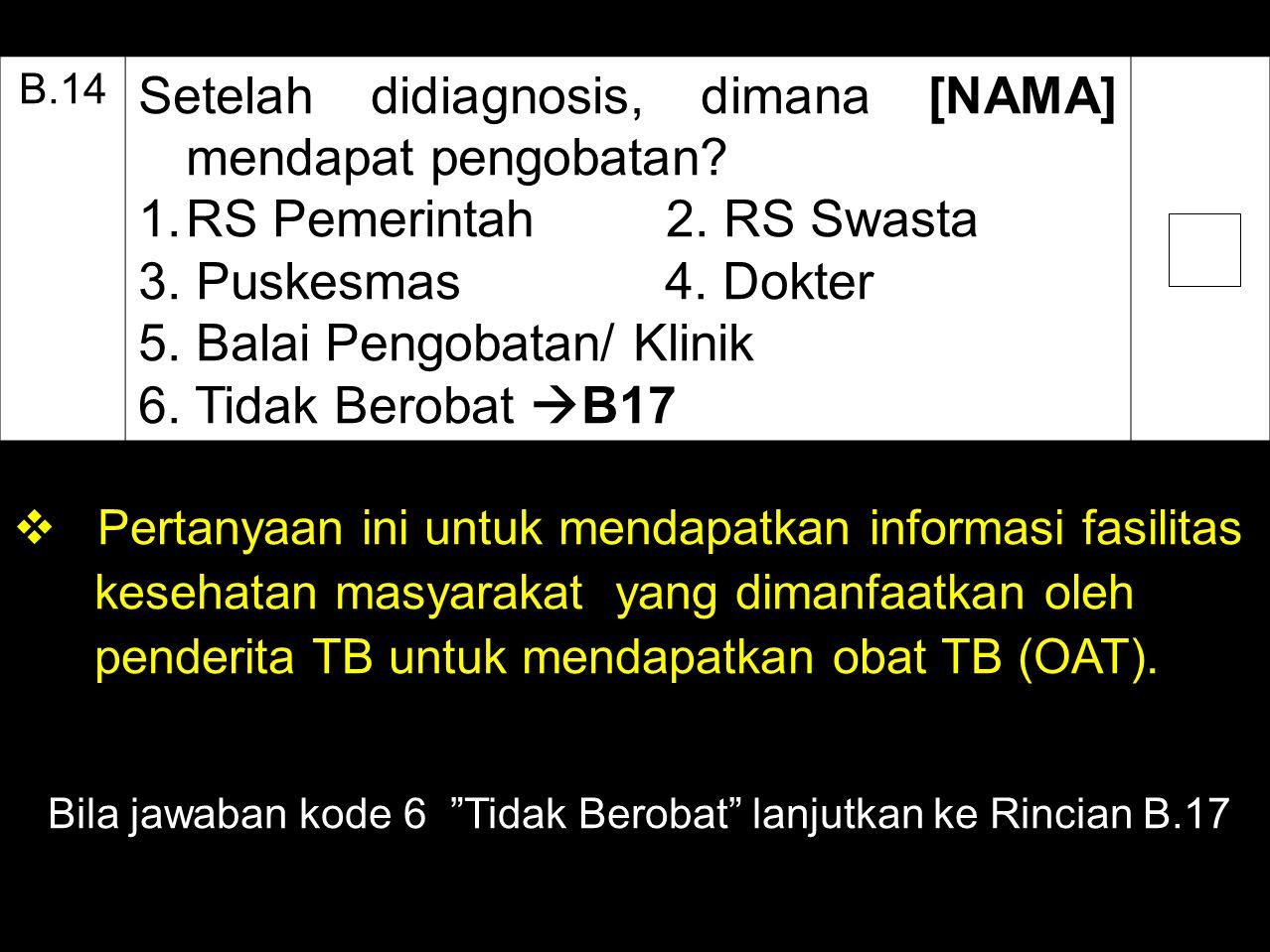 B.14 Setelah didiagnosis, dimana [NAMA] mendapat pengobatan? 1.RS Pemerintah 2. RS Swasta 3. Puskesmas 4. Dokter 5. Balai Pengobatan/ Klinik 6. Tidak
