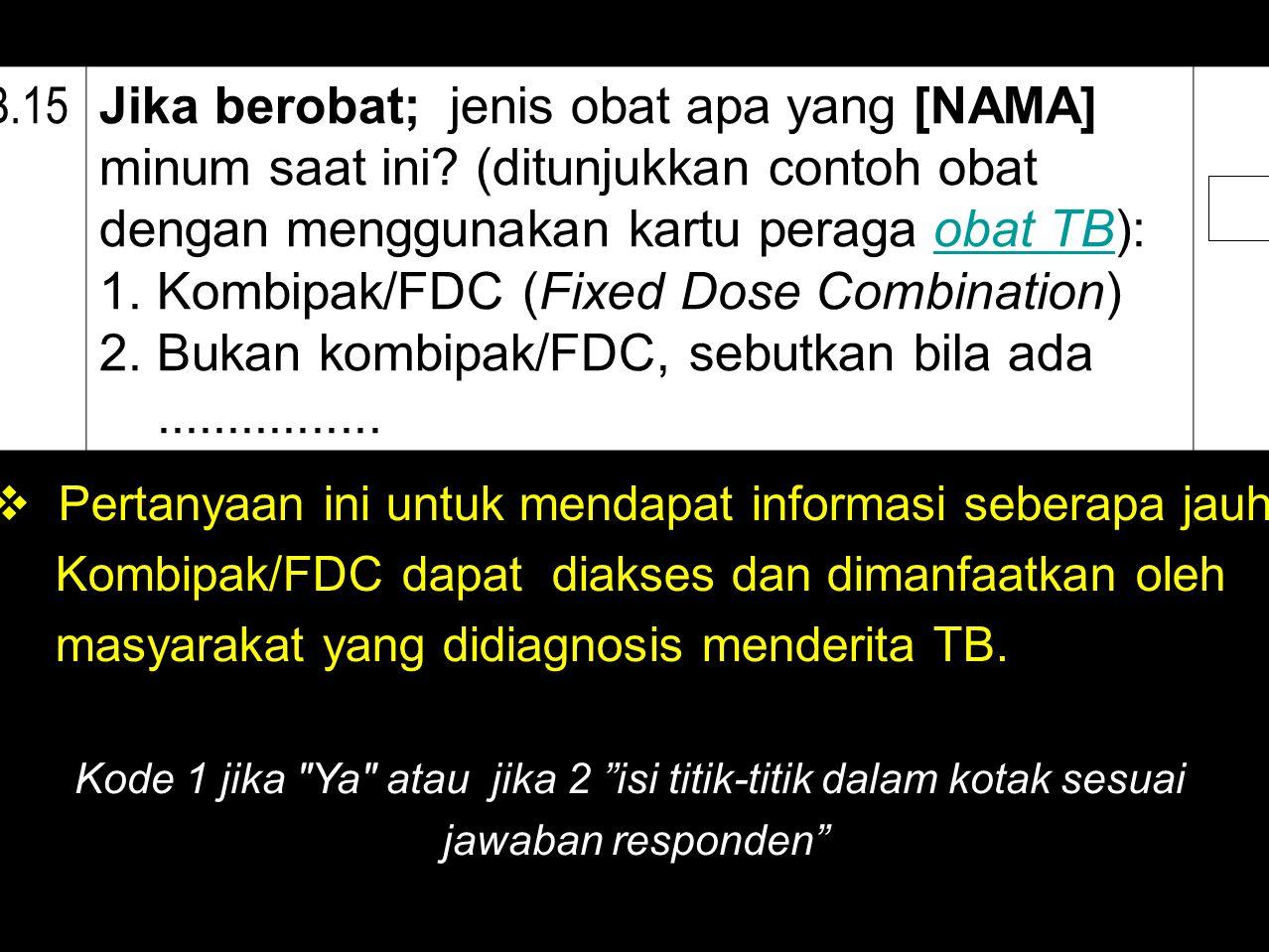 B.15 Jika berobat; jenis obat apa yang [NAMA] minum saat ini? (ditunjukkan contoh obat dengan menggunakan kartu peraga obat TB):obat TB 1. Kombipak/FD