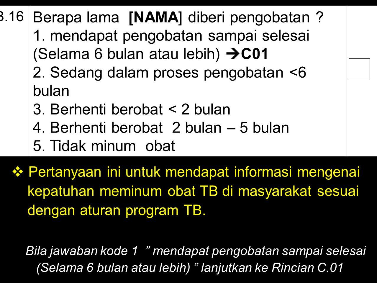 B.16 Berapa lama [NAMA] diberi pengobatan ? 1. mendapat pengobatan sampai selesai (Selama 6 bulan atau lebih)  C01 2. Sedang dalam proses pengobatan
