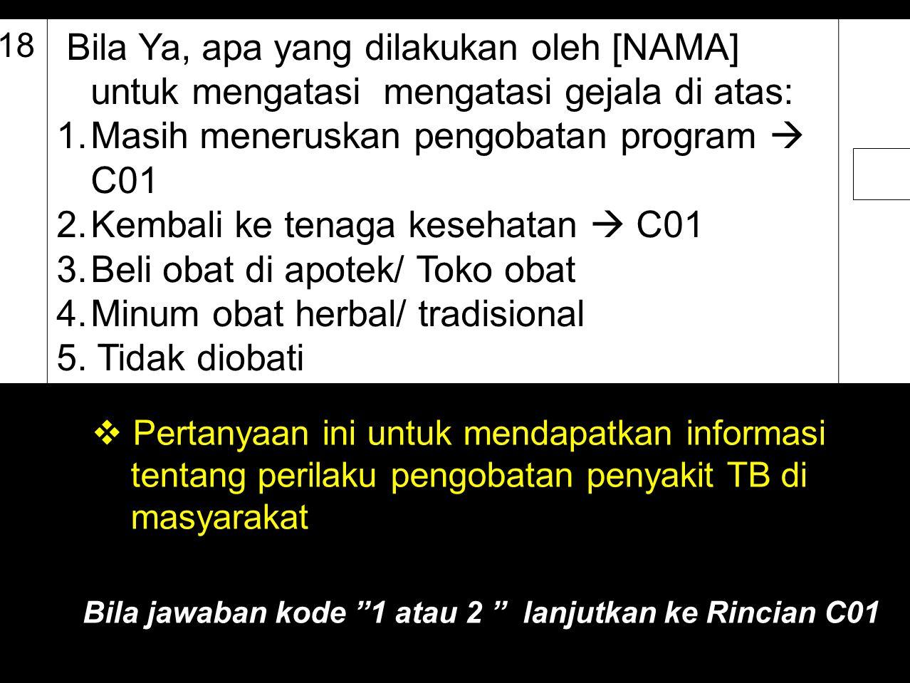 B.18 Bila Ya, apa yang dilakukan oleh [NAMA] untuk mengatasi mengatasi gejala di atas: 1.Masih meneruskan pengobatan program  C01 2.Kembali ke tenaga
