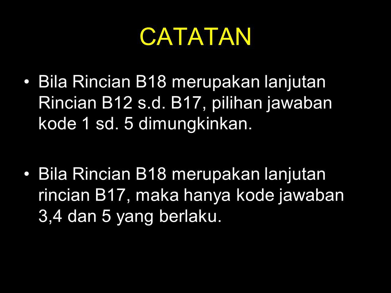 CATATAN •Bila Rincian B18 merupakan lanjutan Rincian B12 s.d. B17, pilihan jawaban kode 1 sd. 5 dimungkinkan. •Bila Rincian B18 merupakan lanjutan rin