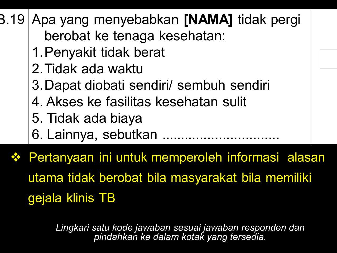 B.19Apa yang menyebabkan [NAMA] tidak pergi berobat ke tenaga kesehatan: 1.Penyakit tidak berat 2.Tidak ada waktu 3.Dapat diobati sendiri/ sembuh send