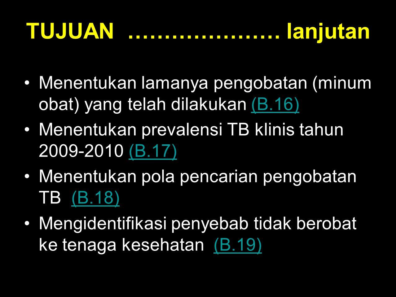 •Menentukan lamanya pengobatan (minum obat) yang telah dilakukan (B.16)(B.16) •Menentukan prevalensi TB klinis tahun 2009-2010 (B.17)(B.17) •Menentuka