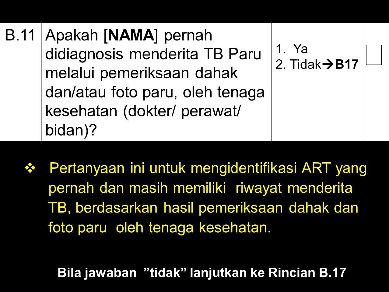 B.11Apakah [NAMA] pernah didiagnosis menderita TB Paru melalui pemeriksaan dahak dan/atau foto paru, oleh tenaga kesehatan (dokter/ perawat/ bidan)? 1
