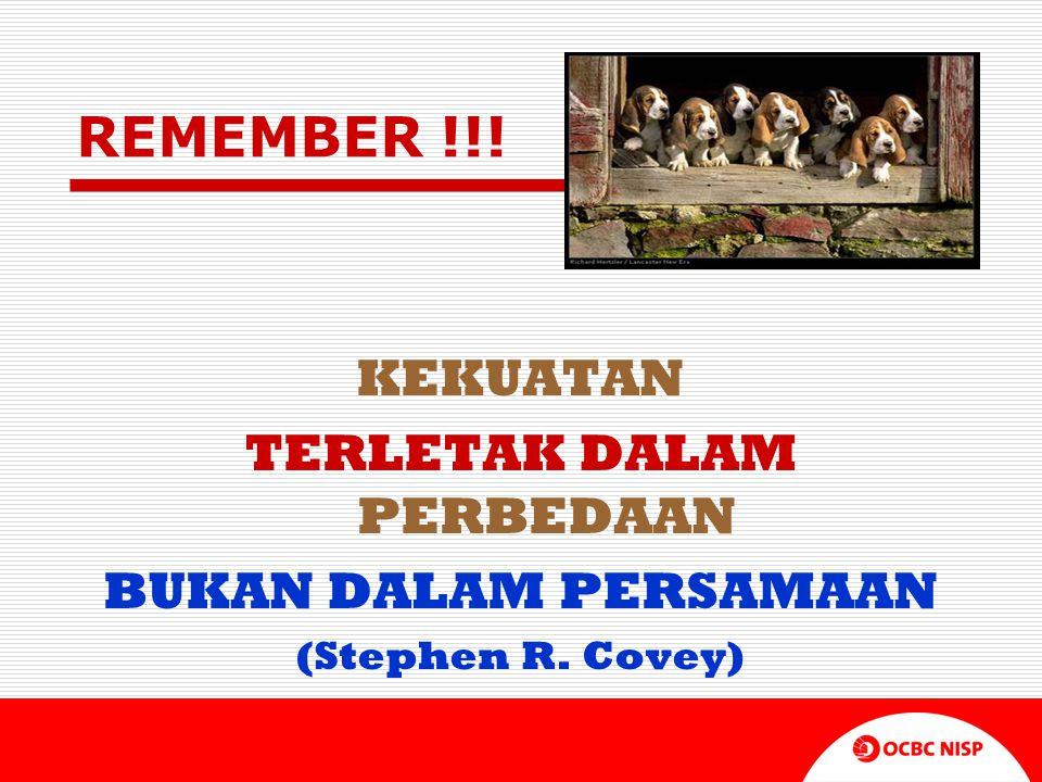 REMEMBER !!! KEKUATAN TERLETAK DALAM PERBEDAAN BUKAN DALAM PERSAMAAN (Stephen R. Covey)