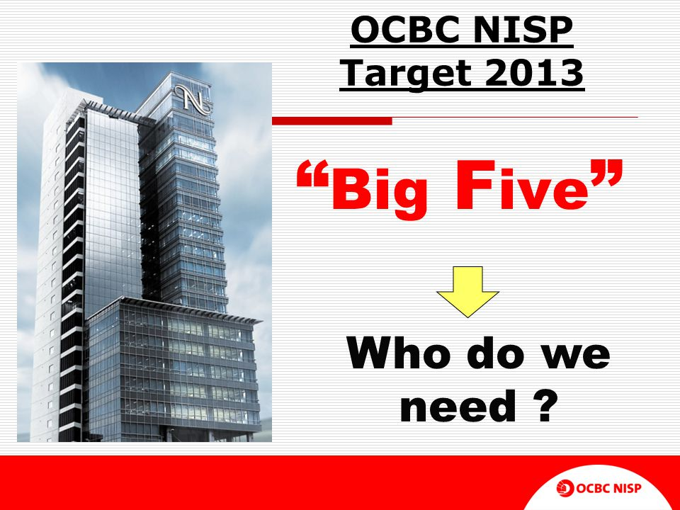 "OCBC NISP Target 2013 "" Big F ive "" Who do we need ?"