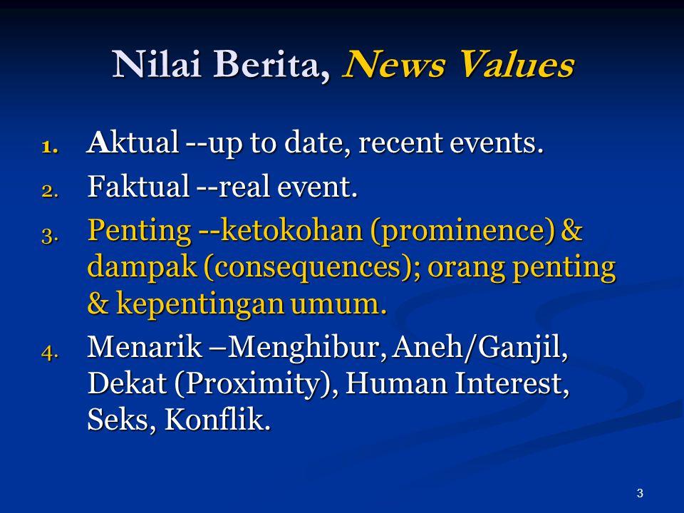 3 Nilai Berita, News Values 1. Aktual --up to date, recent events. 2. Faktual --real event. 3. Penting --ketokohan (prominence) & dampak (consequences