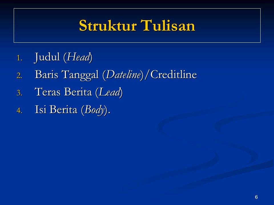 6 Struktur Tulisan 1. Judul (Head) 2. Baris Tanggal (Dateline)/Creditline 3. Teras Berita (Lead) 4. Isi Berita (Body).