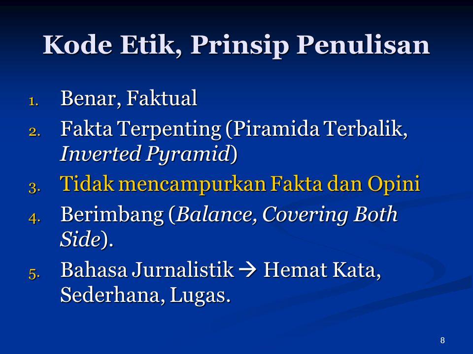 8 Kode Etik, Prinsip Penulisan 1. Benar, Faktual 2. Fakta Terpenting (Piramida Terbalik, Inverted Pyramid) 3. Tidak mencampurkan Fakta dan Opini 4. Be