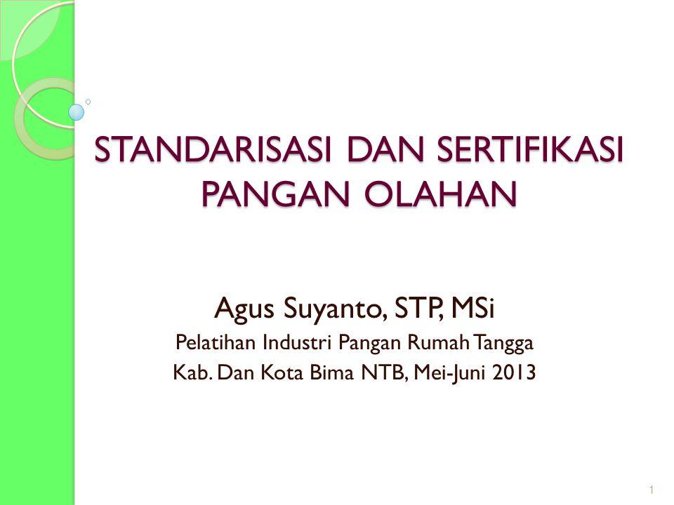 STANDARISASI DAN SERTIFIKASI PANGAN OLAHAN Agus Suyanto, STP, MSi Pelatihan Industri Pangan Rumah Tangga Kab. Dan Kota Bima NTB, Mei-Juni 2013 1