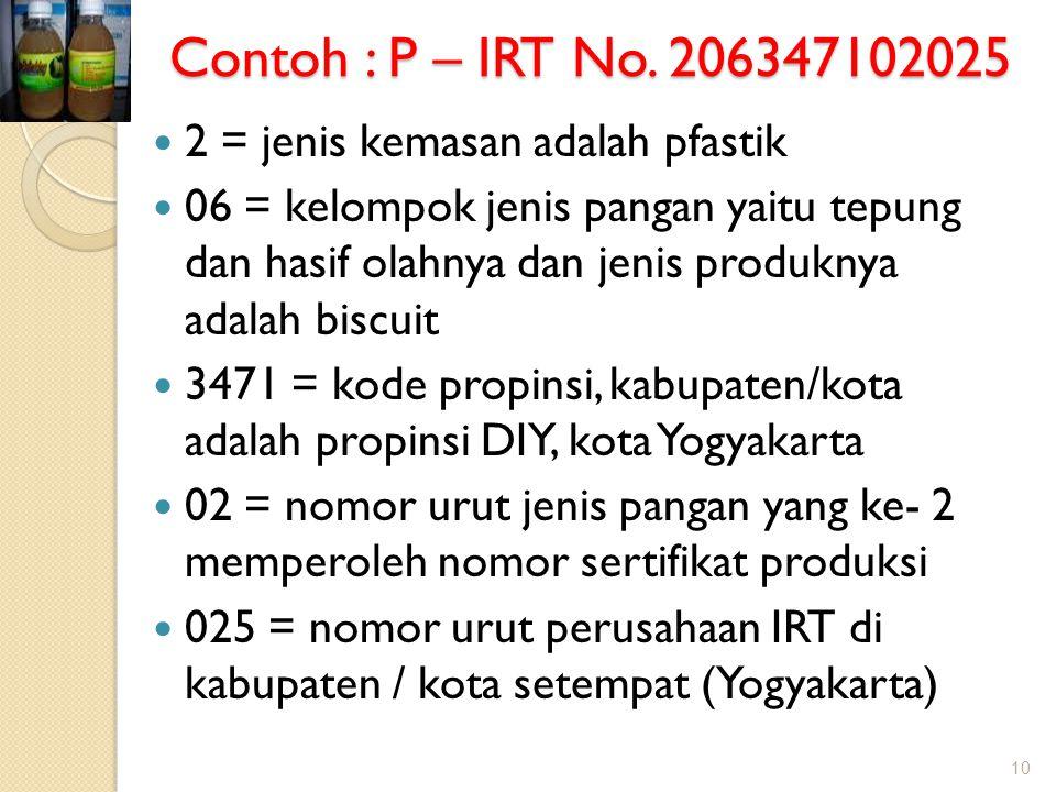 Contoh : P – IRT No. 206347102025  2 = jenis kemasan adalah pfastik  06 = kelompok jenis pangan yaitu tepung dan hasif olahnya dan jenis produknya a
