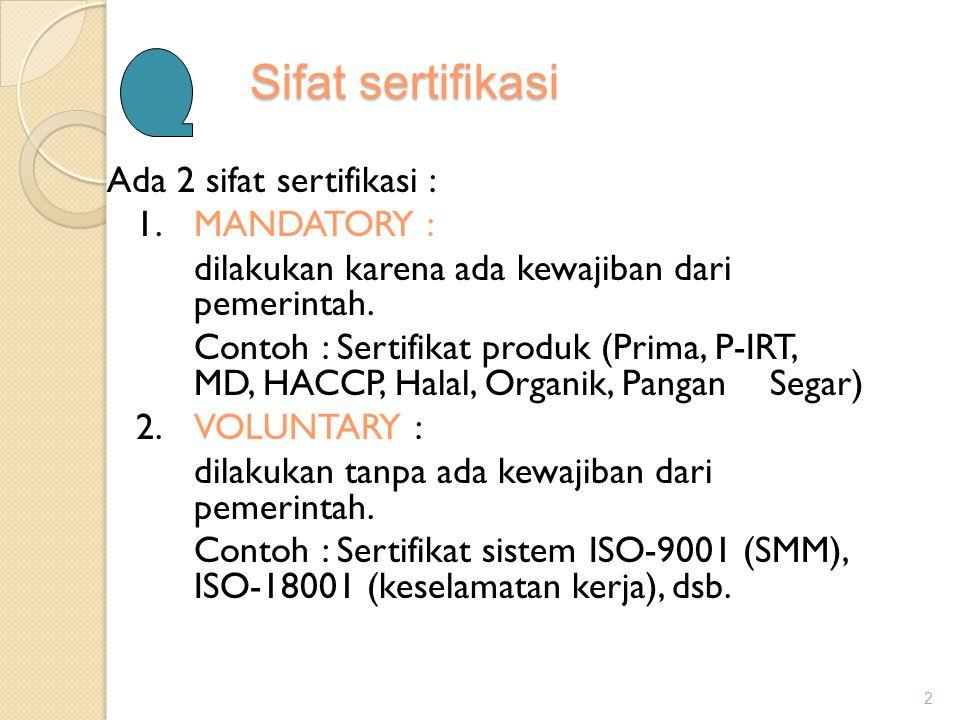 Sifat sertifikasi Ada 2 sifat sertifikasi : 1.MANDATORY : dilakukan karena ada kewajiban dari pemerintah. Contoh : Sertifikat produk (Prima, P-IRT, MD