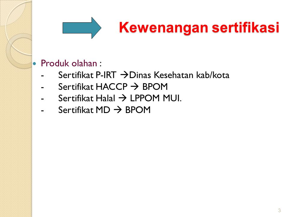 Kewenangan sertifikasi  Produk olahan : -Sertifikat P-IRT  Dinas Kesehatan kab/kota -Sertifikat HACCP  BPOM -Sertifikat Halal  LPPOM MUI. -Sertifi
