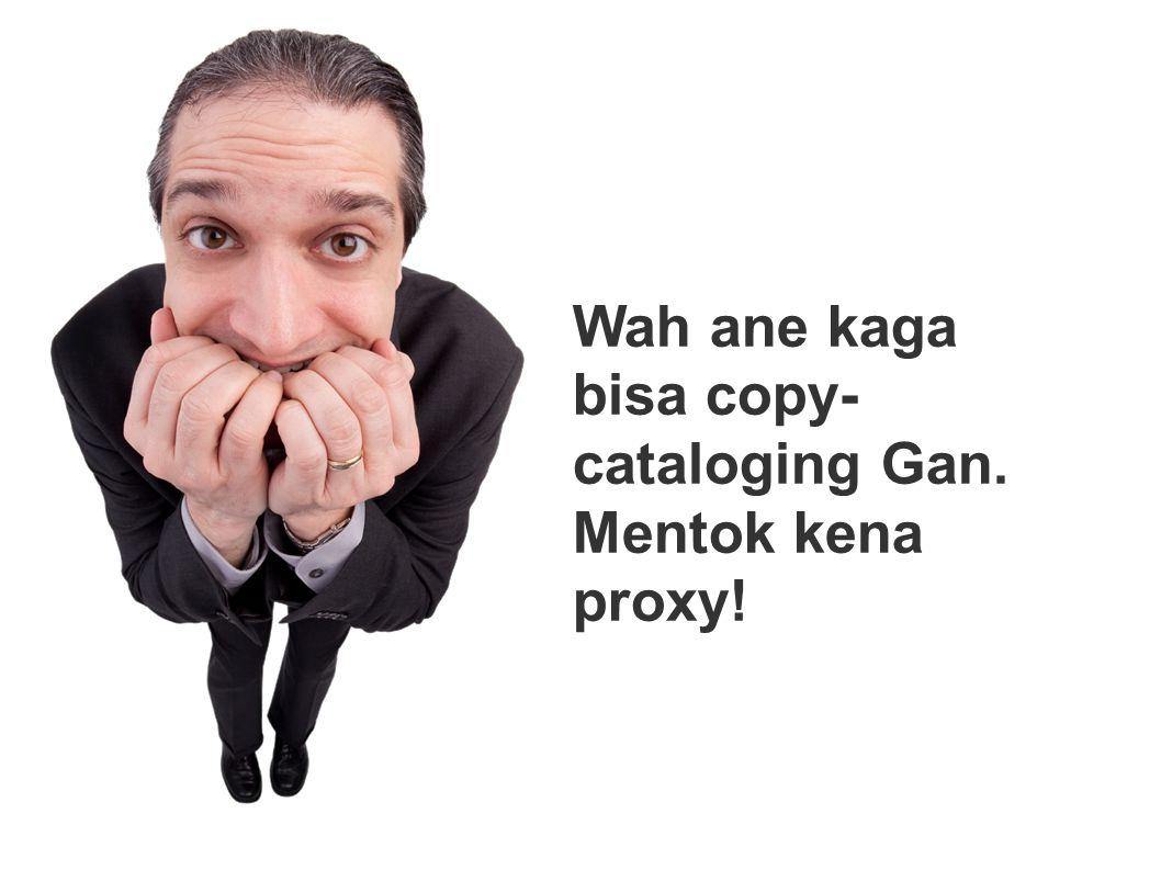 Wah ane kaga bisa copy- cataloging Gan. Mentok kena proxy!