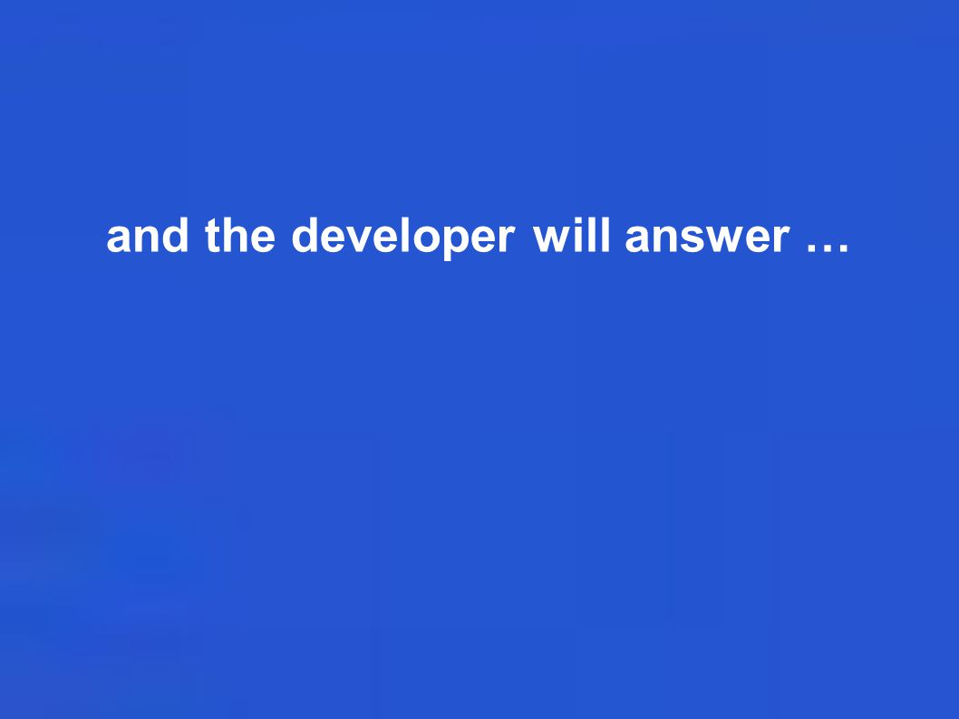 and the developer will answer …