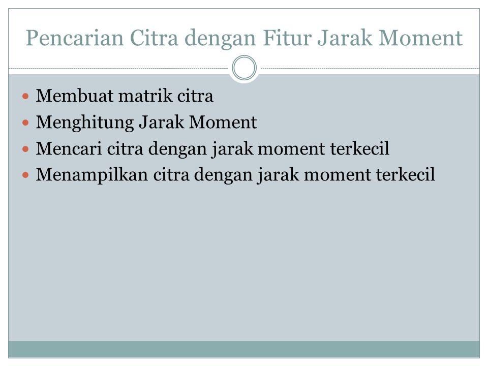 Pencarian Citra dengan Fitur Jarak Moment  Membuat matrik citra  Menghitung Jarak Moment  Mencari citra dengan jarak moment terkecil  Menampilkan