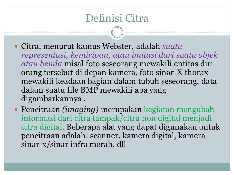 Definisi Citra  Citra, menurut kamus Webster, adalah suatu representasi, kemiripan, atau imitasi dari suatu objek atau benda misal foto seseorang mewakili entitas diri orang tersebut di depan kamera, foto sinar-X thorax mewakili keadaan bagian dalam tubuh seseorang, data dalam suatu file BMP mewakili apa yang digambarkannya.