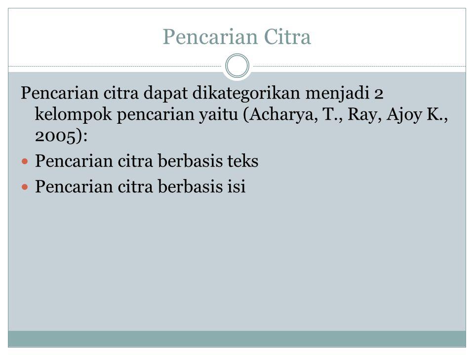 Pencarian Citra Pencarian citra dapat dikategorikan menjadi 2 kelompok pencarian yaitu (Acharya, T., Ray, Ajoy K., 2005):  Pencarian citra berbasis teks  Pencarian citra berbasis isi