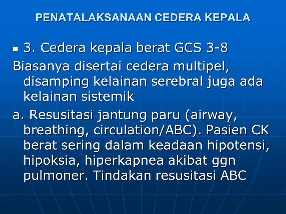 PENATALAKSANAAN CEDERA KEPALA  2. Cedera kepala sedang GCS 9-12 Biasanya mengalami ggn kardiopulmoner a. Periksa dan atasi ggn jalan nafas, pernafasa