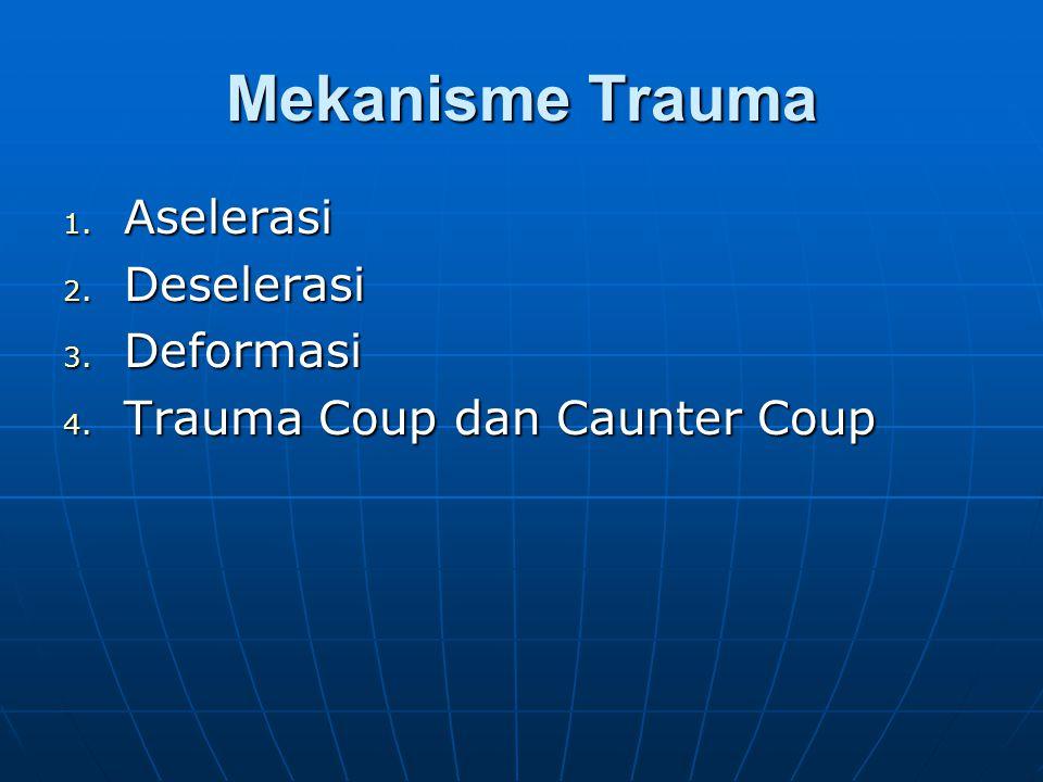Mekanisme Trauma 1. Aselerasi 2. Deselerasi 3. Deformasi 4. Trauma Coup dan Caunter Coup