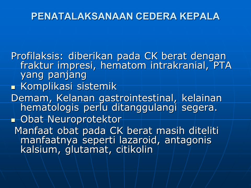 PENATALAKSANAAN CEDERA KEPALA  Keseimbangan elektrolit Pada saat awal masuk dikurangi untuk mencegah udem otak, 1500-2000 ml/hari parenteraldengan cairan koloid, kristaloid Nacl 0,9%, ringer laktat.