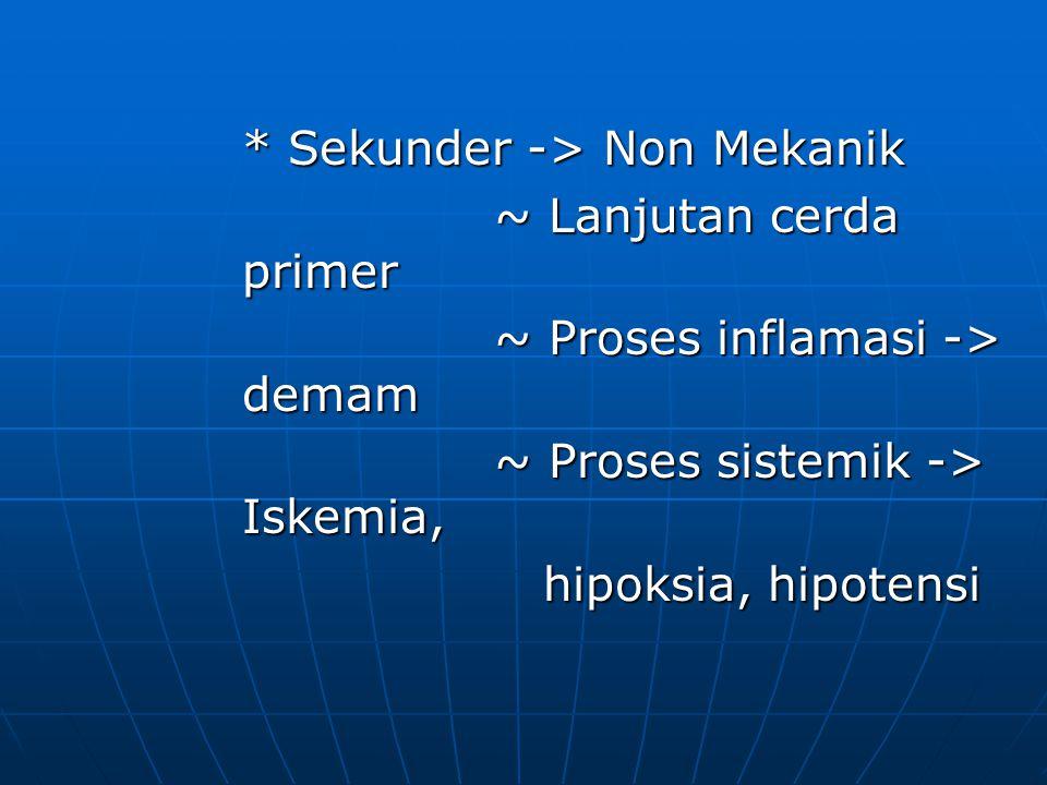 * Sekunder -> Non Mekanik ~ Lanjutan cerda primer ~ Lanjutan cerda primer ~ Proses inflamasi -> demam ~ Proses inflamasi -> demam ~ Proses sistemik -> Iskemia, ~ Proses sistemik -> Iskemia, hipoksia, hipotensi hipoksia, hipotensi