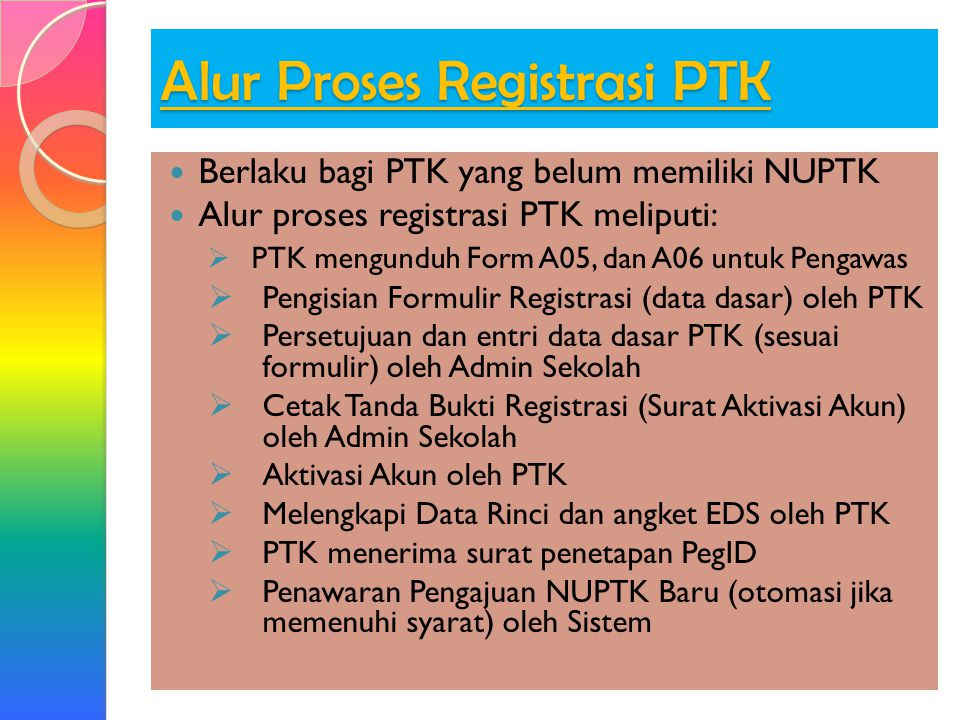 Alur Proses Registrasi PTK  Berlaku bagi PTK yang belum memiliki NUPTK  Alur proses registrasi PTK meliputi:  PTK mengunduh Form A05, dan A06 untuk Pengawas  Pengisian Formulir Registrasi (data dasar) oleh PTK  Persetujuan dan entri data dasar PTK (sesuai formulir) oleh Admin Sekolah  Cetak Tanda Bukti Registrasi (Surat Aktivasi Akun) oleh Admin Sekolah  Aktivasi Akun oleh PTK  Melengkapi Data Rinci dan angket EDS oleh PTK  PTK menerima surat penetapan PegID  Penawaran Pengajuan NUPTK Baru (otomasi jika memenuhi syarat) oleh Sistem