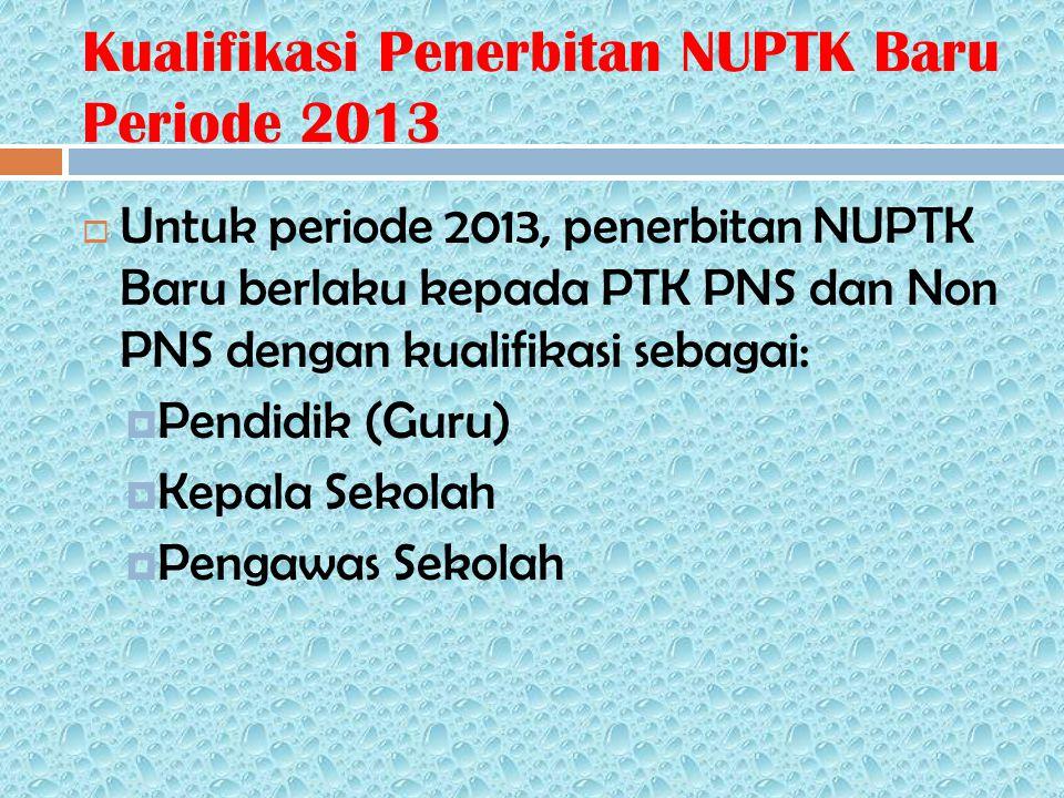 Kualifikasi Penerbitan NUPTK Baru Periode 2013  Untuk periode 2013, penerbitan NUPTK Baru berlaku kepada PTK PNS dan Non PNS dengan kualifikasi sebagai:  Pendidik (Guru)  Kepala Sekolah  Pengawas Sekolah