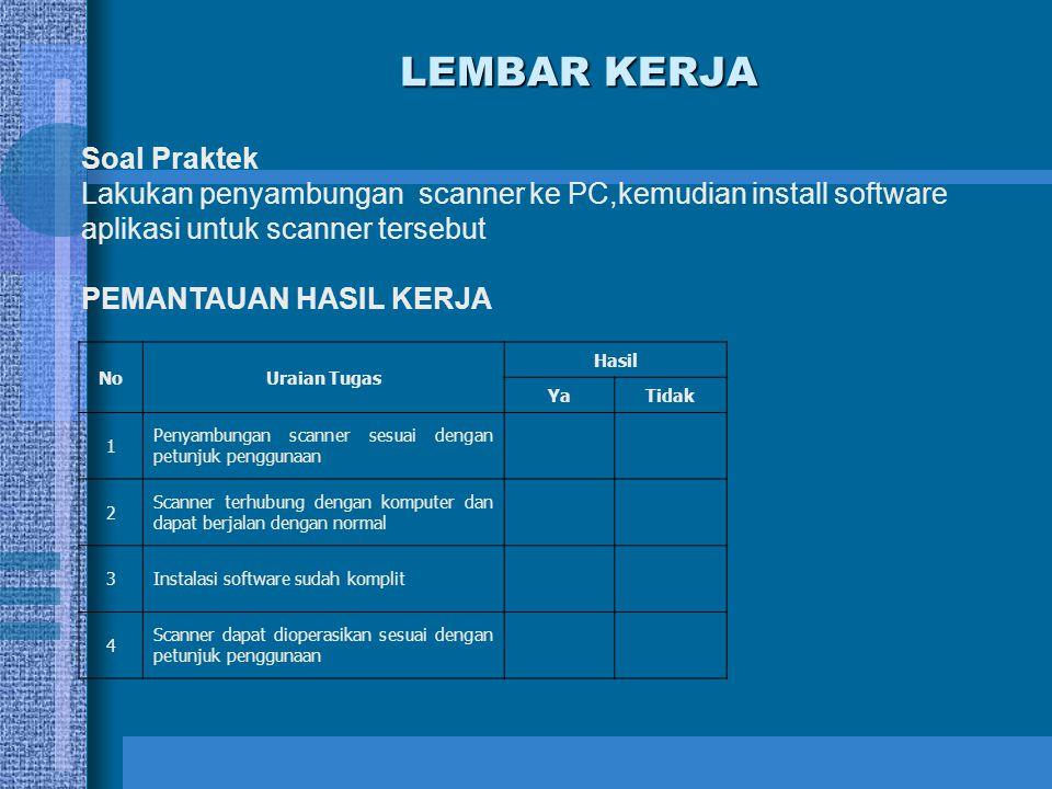 LEMBAR KERJA Soal Praktek Lakukan penyambungan scanner ke PC,kemudian install software aplikasi untuk scanner tersebut PEMANTAUAN HASIL KERJA NoUraian
