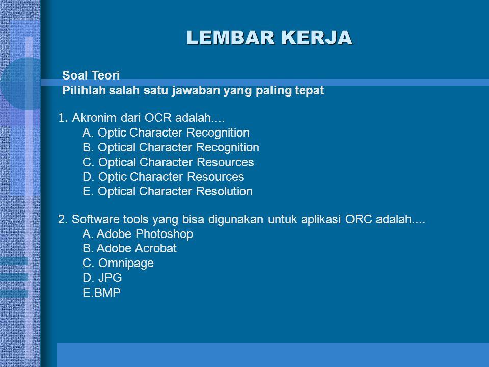 LEMBAR KERJA Soal Teori Pilihlah salah satu jawaban yang paling tepat 1. Akronim dari OCR adalah.... A. Optic Character Recognition B. Optical Charact