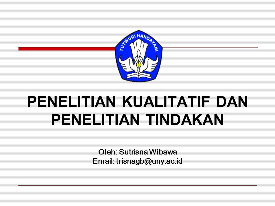 PENELITIAN KUALITATIF DAN PENELITIAN TINDAKAN Oleh: Sutrisna Wibawa Email: trisnagb@uny.ac.id
