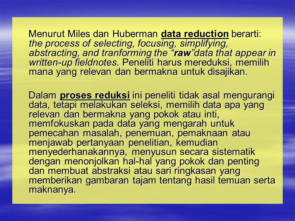 Menurut Miles dan Huberman data reduction berarti: the process of selecting, focusing, simplifying, abstracting, and tranforming the raw data that appear in written-up fieldnotes.