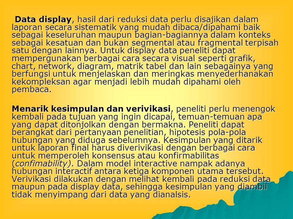 Data display, hasil dari reduksi data perlu disajikan dalam laporan secara sistematik yang mudah dibaca/dipahami baik sebagai keseluruhan maupun bagia