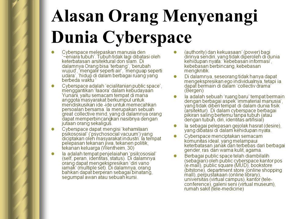 Alasan Orang Menyenangi Dunia Cyberspace  Cyberspace melepaskan manusia den '~eniara tubuh'. Tubuh tidak Iagi dibatasi oleh keterbatasan arsitektural