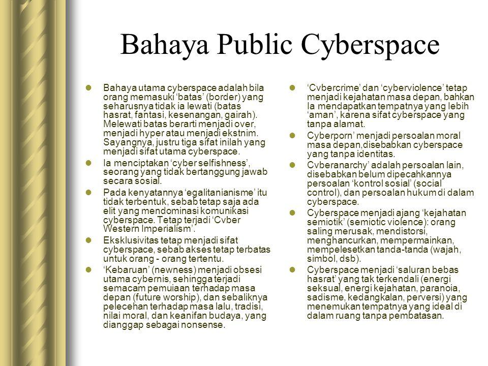 Bahaya Public Cyberspace  Bahaya utama cyberspace adalah bila orang memasuki 'batas' (border) yang seharusnya tidak ia lewati (batas hasrat, fantasi,