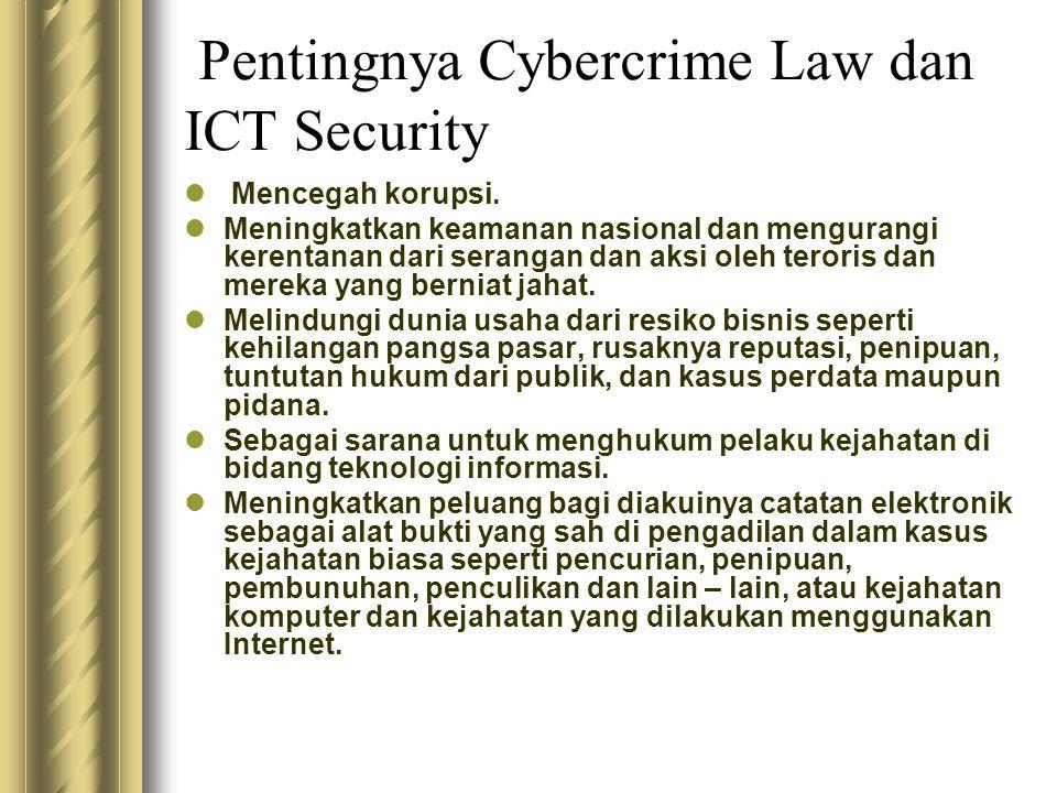 Pentingnya Cybercrime Law dan ICT Security  Mencegah korupsi.  Meningkatkan keamanan nasional dan mengurangi kerentanan dari serangan dan aksi oleh