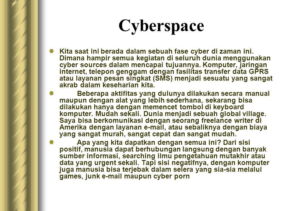 Cyberspace  Kita saat ini berada dalam sebuah fase cyber di zaman ini. Dimana hampir semua kegiatan di seluruh dunia menggunakan cyber sources dalam