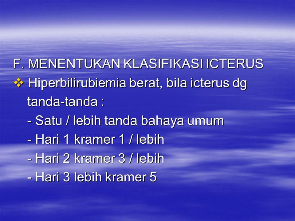 F. MENENTUKAN KLASIFIKASI ICTERUS  Hiperbilirubiemia berat, bila icterus dg tanda-tanda : tanda-tanda : - Satu / lebih tanda bahaya umum - Satu / leb