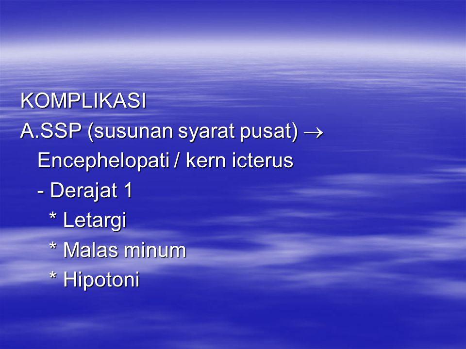 KOMPLIKASI A.SSP (susunan syarat pusat)  Encephelopati / kern icterus Encephelopati / kern icterus - Derajat 1 - Derajat 1 * Letargi * Letargi * Mala