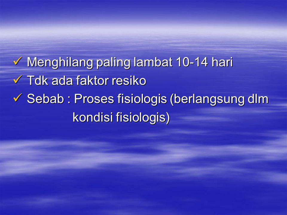  Menghilang paling lambat 10-14 hari  Tdk ada faktor resiko  Sebab : Proses fisiologis (berlangsung dlm kondisi fisiologis) kondisi fisiologis)