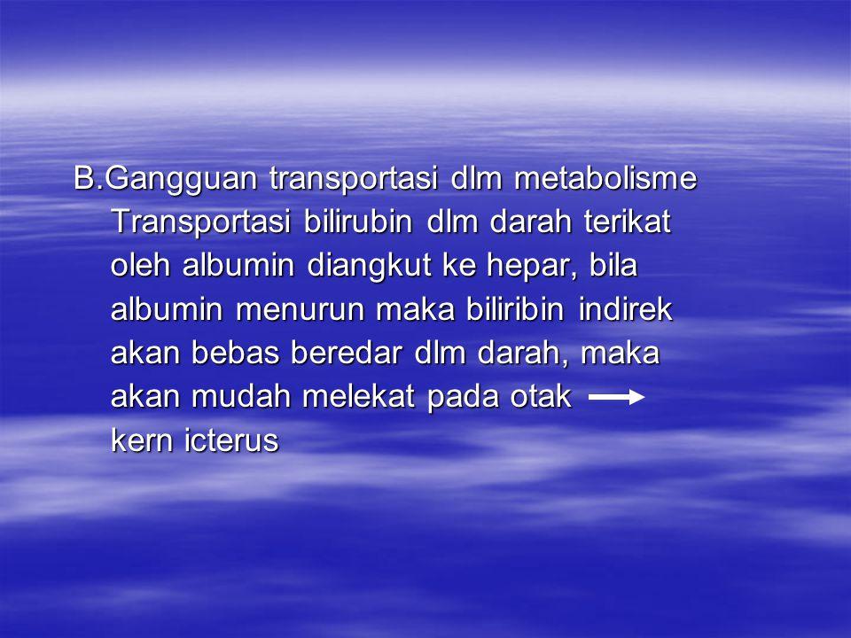 3.Gangguan konjugasi hepar 3.Gangguan konjugasi hepar Imaturitas hepar berkurangnya substrat Imaturitas hepar berkurangnya substrat utk konjugasi (mengubah) bilirubin krn utk konjugasi (mengubah) bilirubin krn adanya ggg fungsi hepar akibat dari adanya ggg fungsi hepar akibat dari infeksi, hipoksia, dll, maka tdk adanya infeksi, hipoksia, dll, maka tdk adanya enzym glukoronil transferase yg berfungsi enzym glukoronil transferase yg berfungsi mengubah bilirubin indirek menjadi mengubah bilirubin indirek menjadi bilirubin direk bilirubin direk