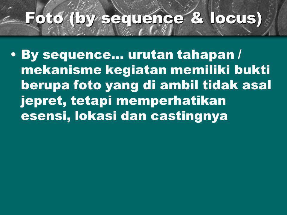 Foto (by sequence & locus) •By sequence… urutan tahapan / mekanisme kegiatan memiliki bukti berupa foto yang di ambil tidak asal jepret, tetapi memperhatikan esensi, lokasi dan castingnya